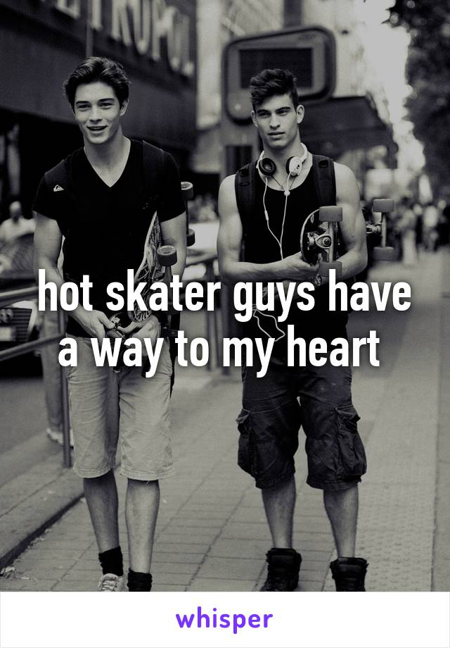 hot skater guys have a way to my heart
