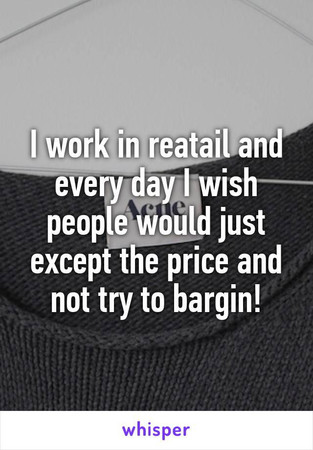I work in reatail and every day I wish people would just except the price and not try to bargin!