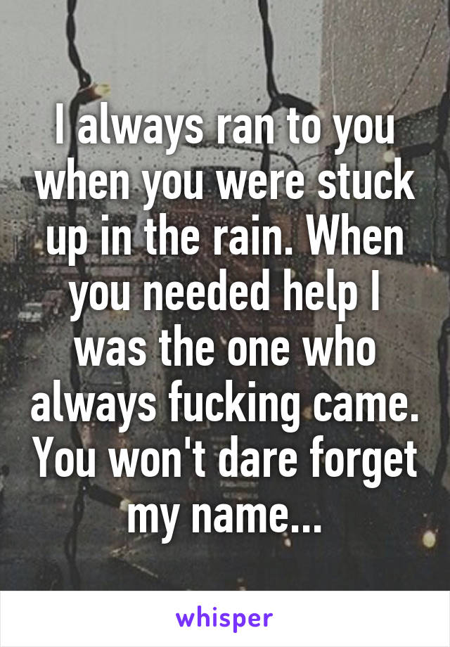 I always ran to you when you were stuck up in the rain. When you needed help I was the one who always fucking came. You won't dare forget my name...