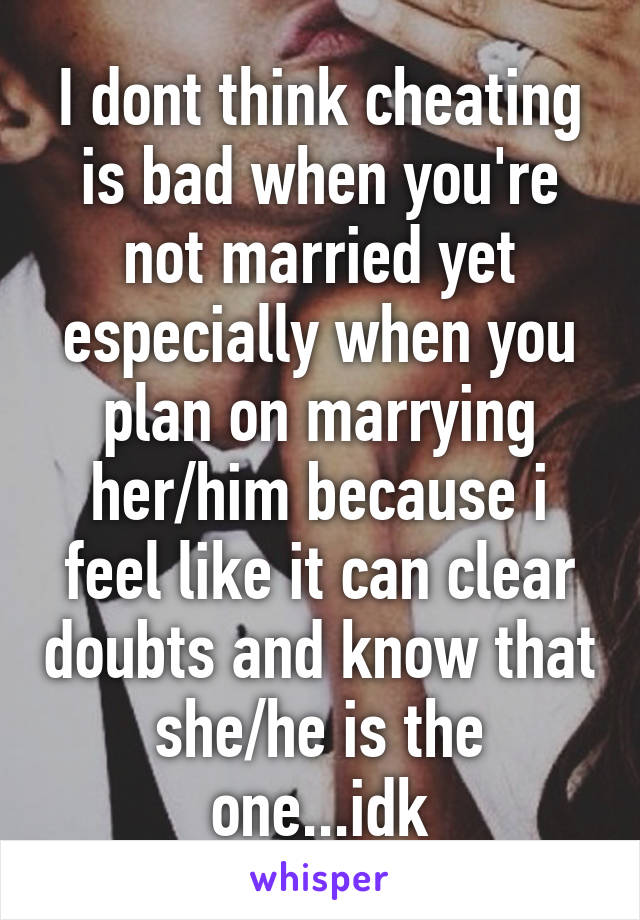 I dont think cheating is bad when you're not married yet especially when you plan on marrying her/him because i feel like it can clear doubts and know that she/he is the one...idk