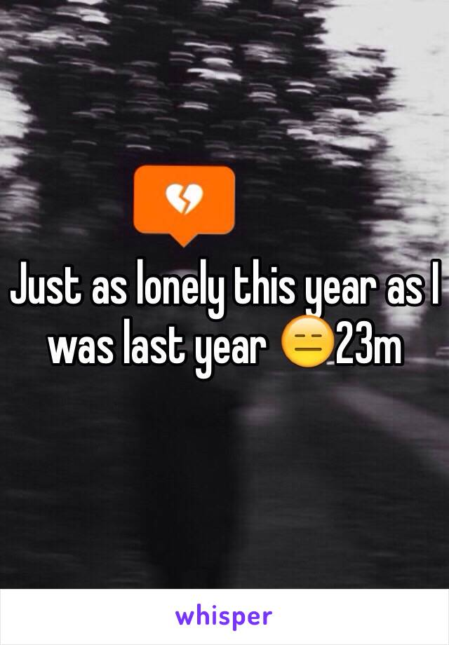 Just as lonely this year as I was last year 😑23m