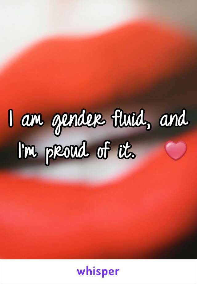 I am gender fluid, and I'm proud of it.   ❤