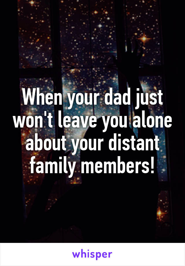 When your dad just won't leave you alone about your distant family members!