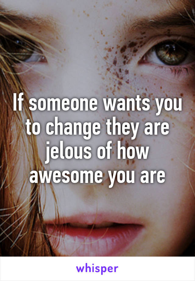If someone wants you to change they are jelous of how awesome you are