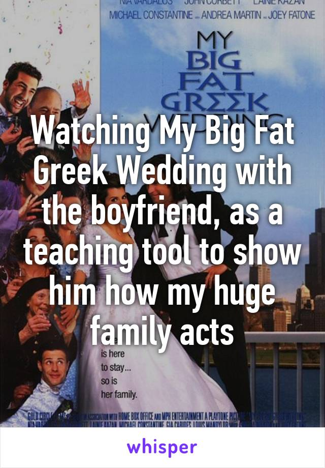 Watching My Big Fat Greek Wedding with the boyfriend, as a teaching tool to show him how my huge family acts