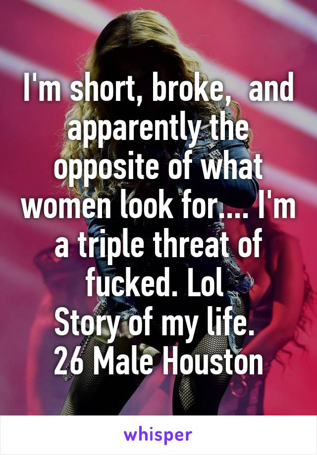 I'm short, broke,  and apparently the opposite of what women look for.... I'm a triple threat of fucked. Lol  Story of my life.  26 Male Houston