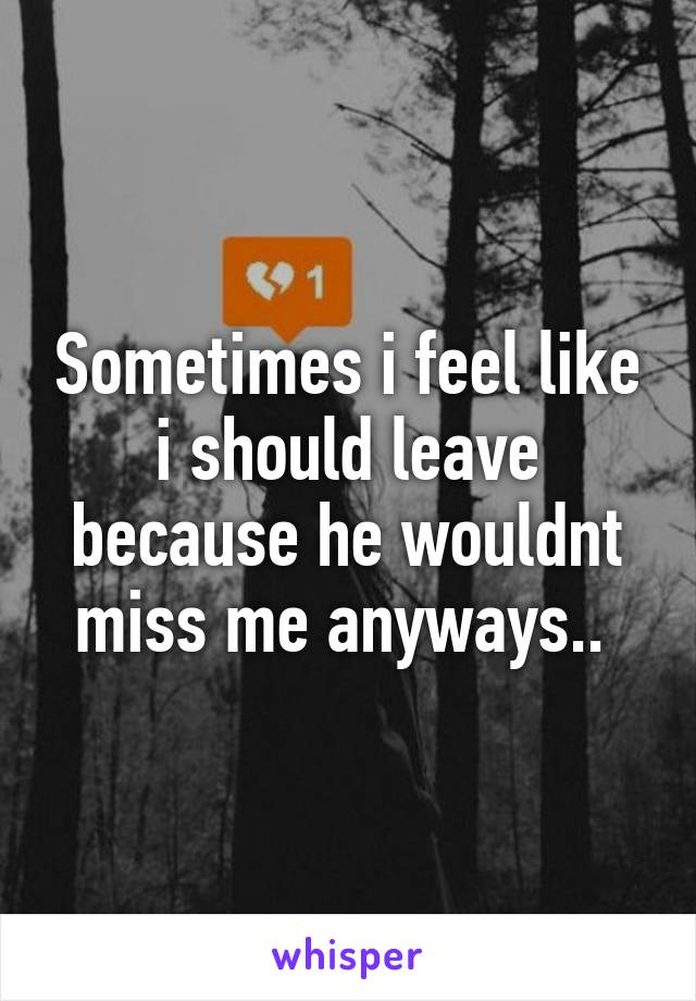 Sometimes i feel like i should leave because he wouldnt miss me anyways..