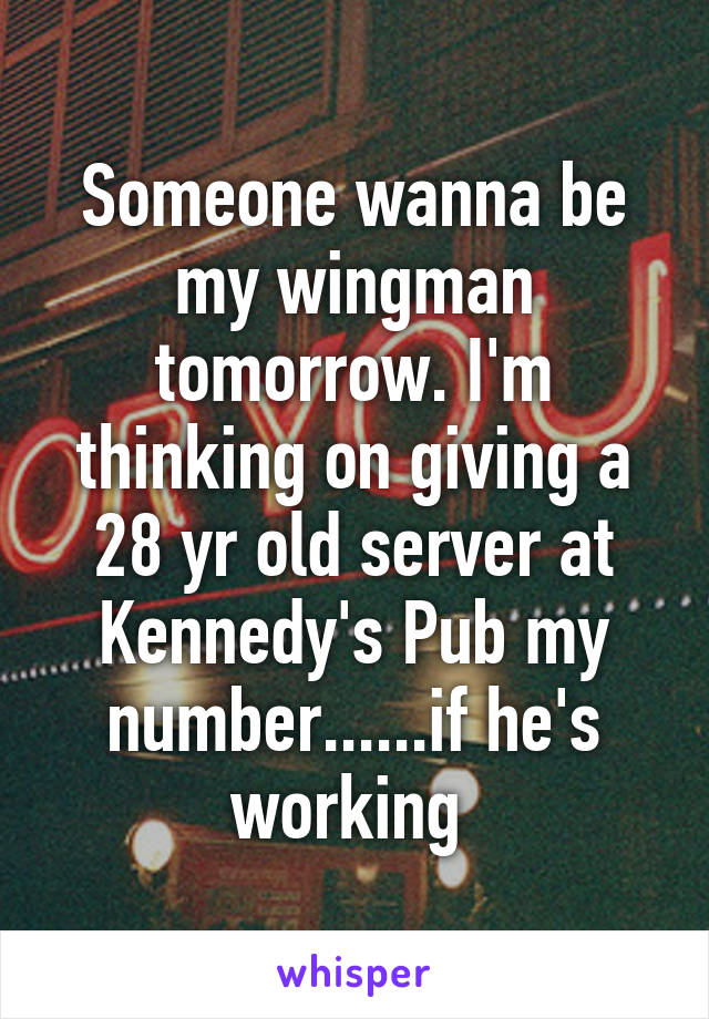 Someone wanna be my wingman tomorrow. I'm thinking on giving a 28 yr old server at Kennedy's Pub my number......if he's working
