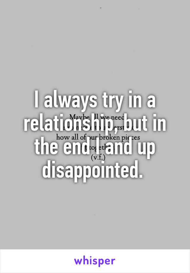 I always try in a relationship, but in the end I and up disappointed.