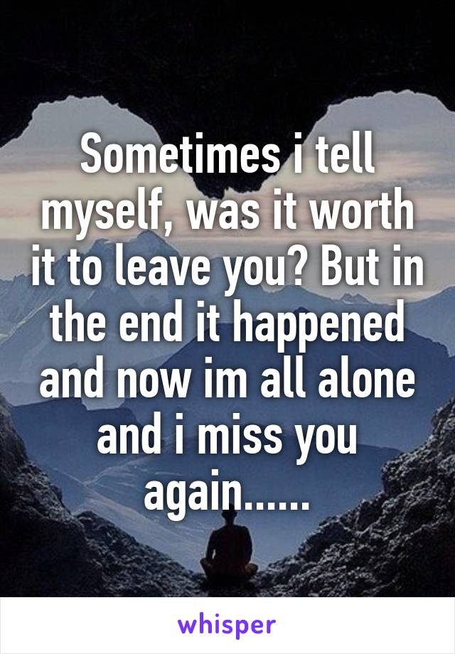 Sometimes i tell myself, was it worth it to leave you? But in the end it happened and now im all alone and i miss you again......