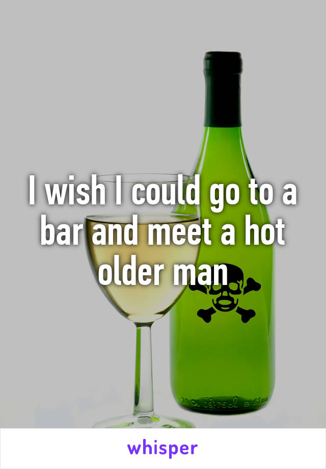 I wish I could go to a bar and meet a hot older man