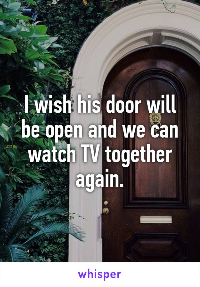 I wish his door will be open and we can watch TV together again.
