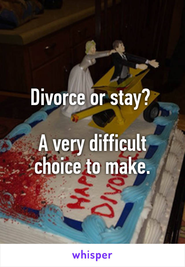 Divorce or stay?   A very difficult choice to make.