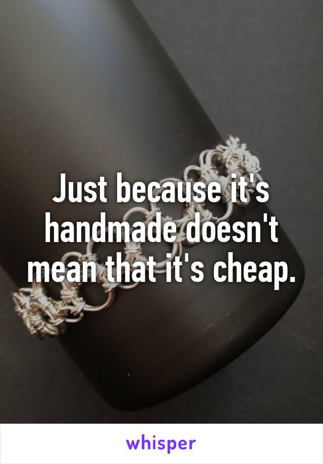 Just because it's handmade doesn't mean that it's cheap.
