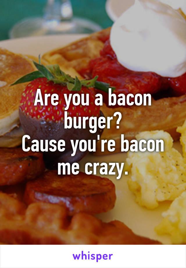 Are you a bacon burger? Cause you're bacon me crazy.
