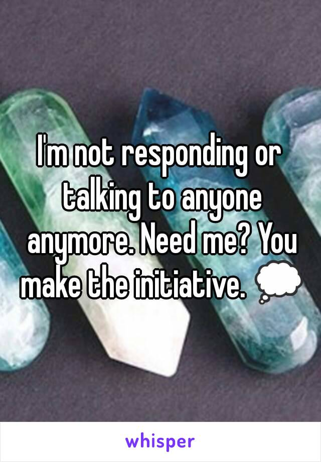 I'm not responding or talking to anyone anymore. Need me? You make the initiative. 💭