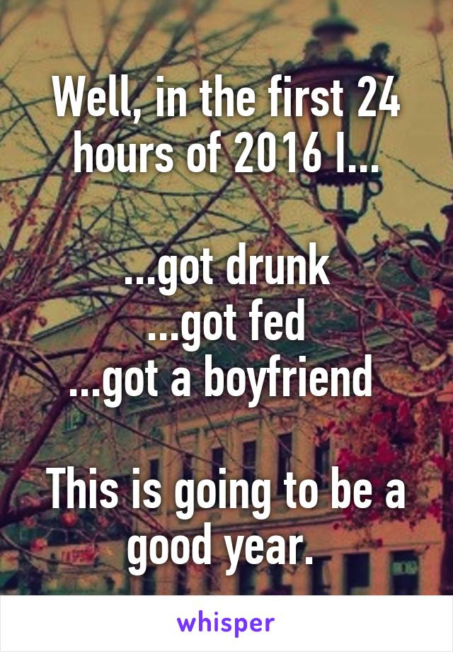 Well, in the first 24 hours of 2016 I...  ...got drunk ...got fed ...got a boyfriend   This is going to be a good year.