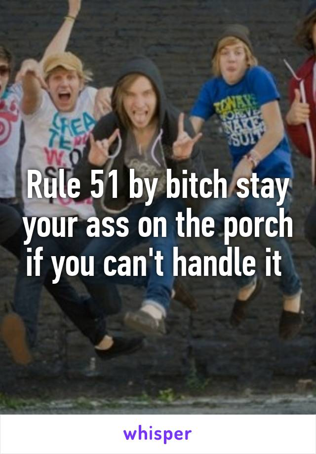 Rule 51 by bitch stay your ass on the porch if you can't handle it