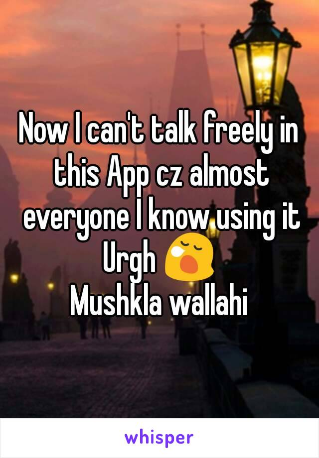 Now I can't talk freely in this App cz almost everyone I know using it Urgh 😪 Mushkla wallahi