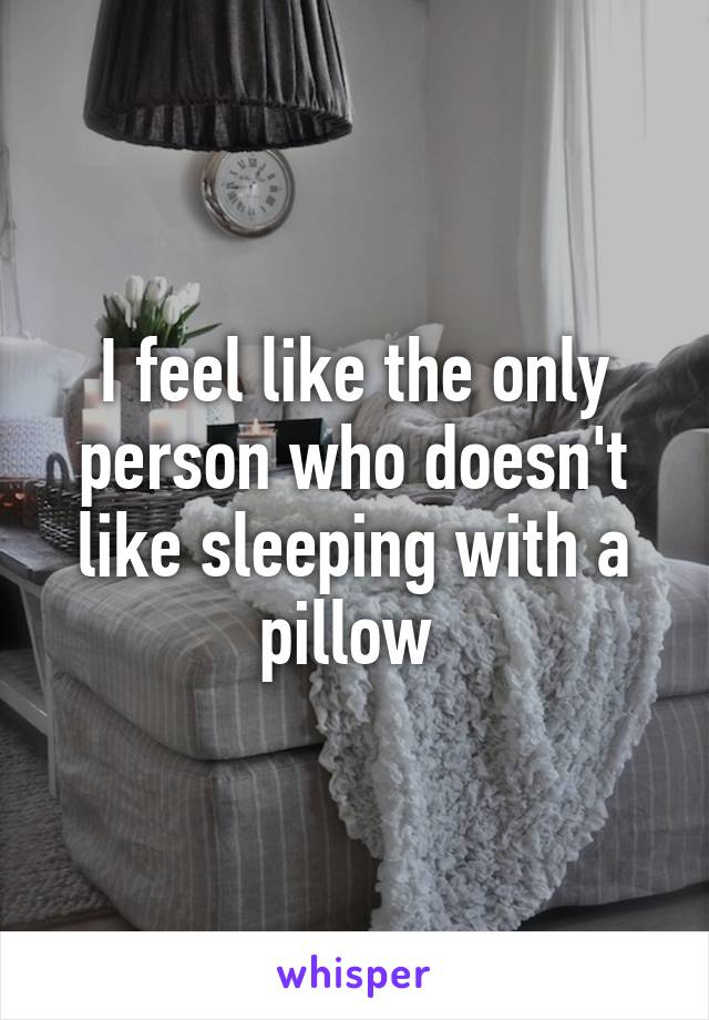 I feel like the only person who doesn't like sleeping with a pillow