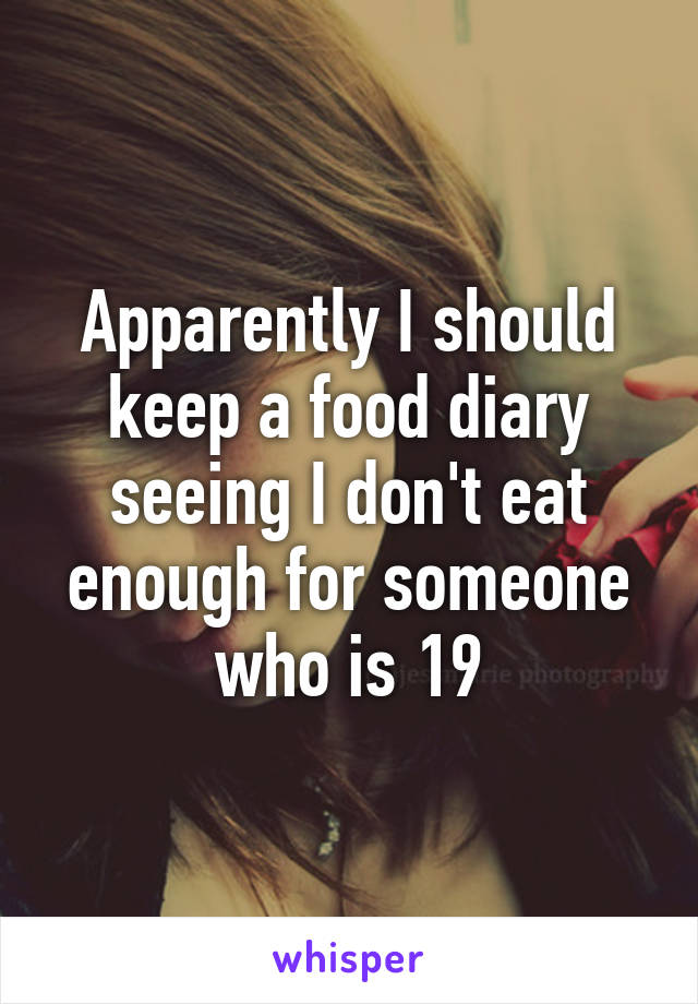 Apparently I should keep a food diary seeing I don't eat enough for someone who is 19
