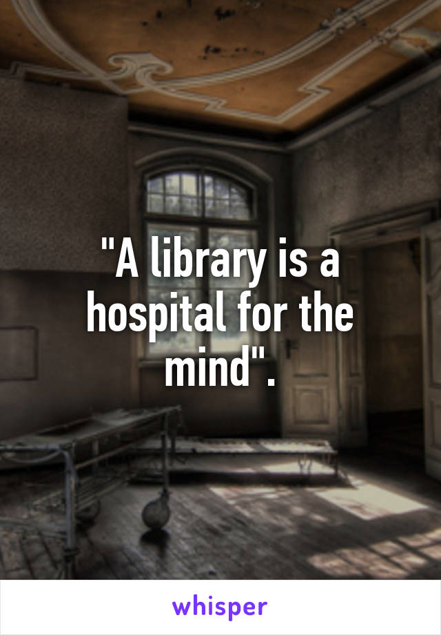 """A library is a hospital for the mind""."