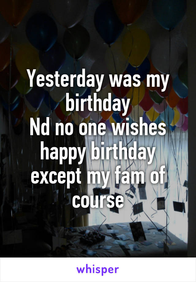 Yesterday was my birthday Nd no one wishes happy birthday except my fam of course