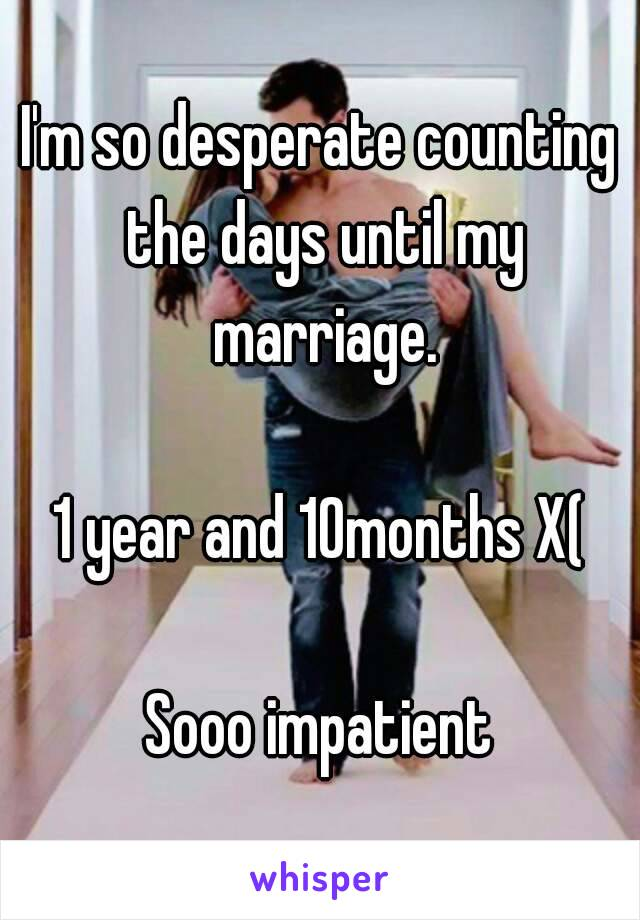 I'm so desperate counting the days until my marriage.  1 year and 10months X(  Sooo impatient