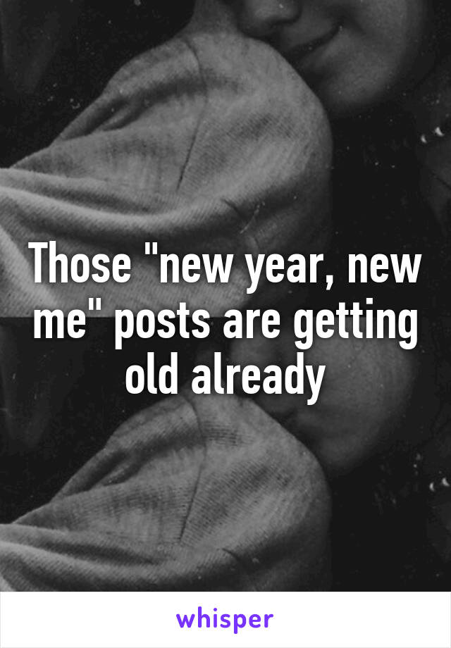 "Those ""new year, new me"" posts are getting old already"