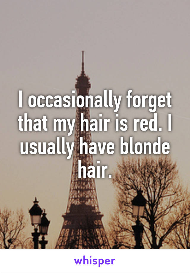 I occasionally forget that my hair is red. I usually have blonde hair.