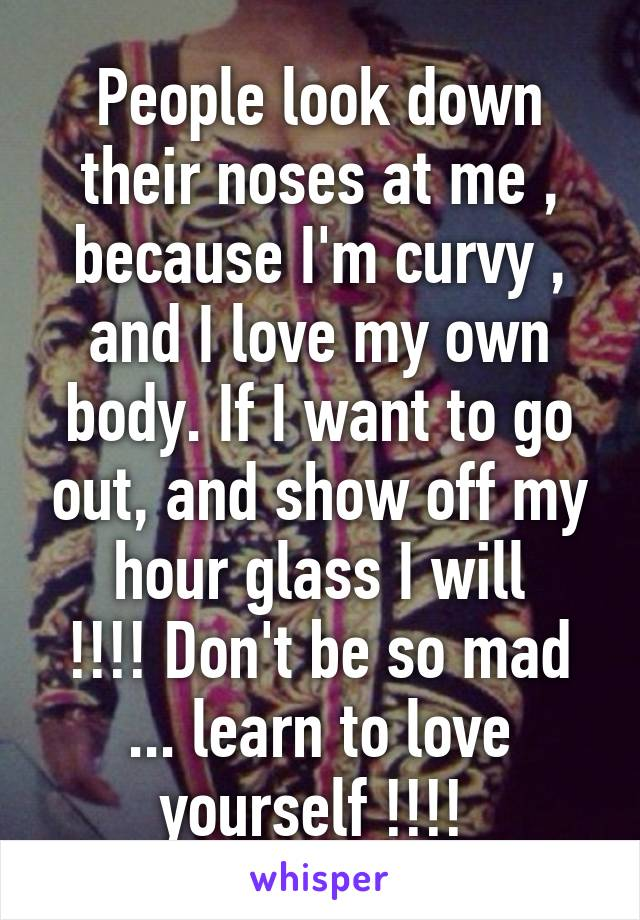 People look down their noses at me , because I'm curvy , and I love my own body. If I want to go out, and show off my hour glass I will !!!! Don't be so mad ... learn to love yourself !!!!
