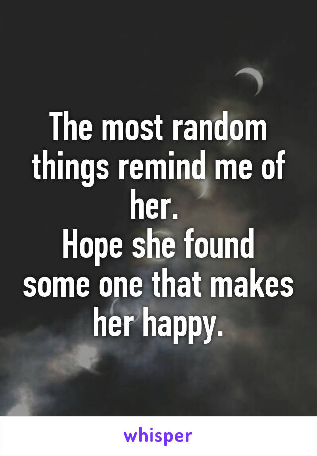 The most random things remind me of her.  Hope she found some one that makes her happy.