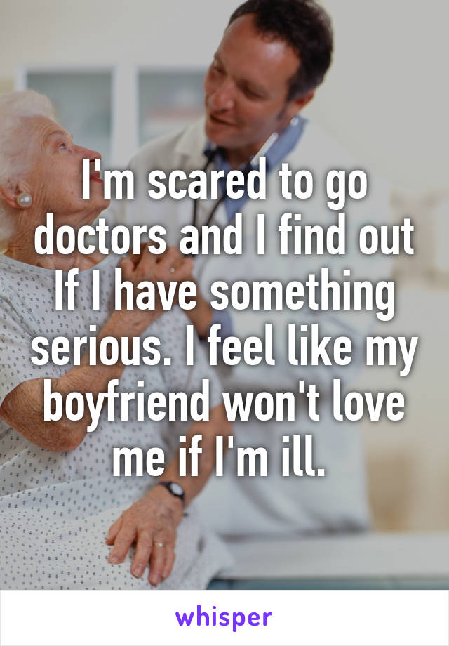 I'm scared to go doctors and I find out If I have something serious. I feel like my boyfriend won't love me if I'm ill.