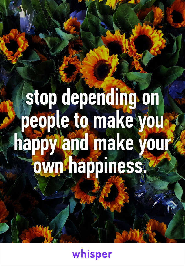 stop depending on people to make you happy and make your own happiness.
