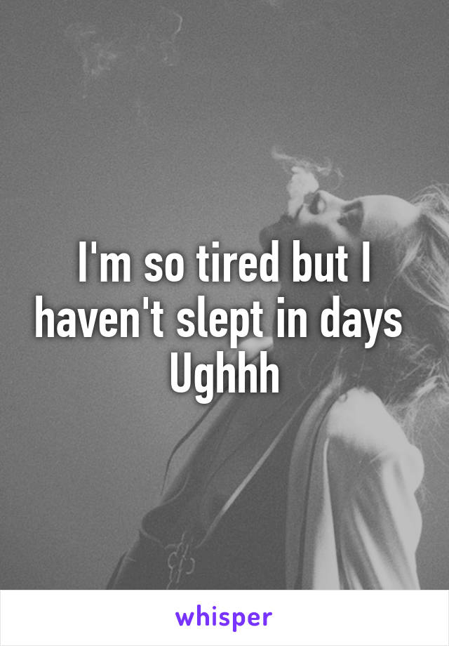 I'm so tired but I haven't slept in days  Ughhh