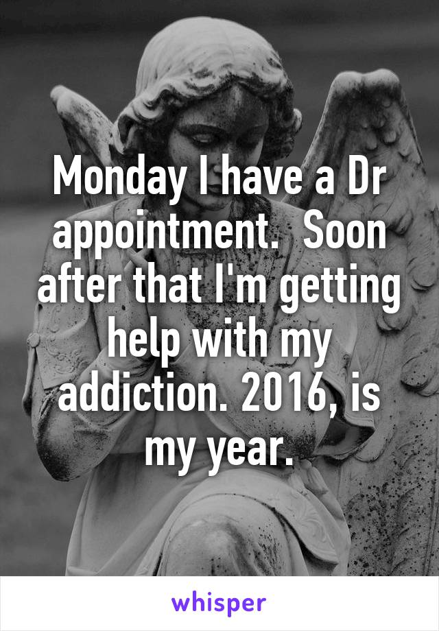 Monday I have a Dr appointment.  Soon after that I'm getting help with my addiction. 2016, is my year.