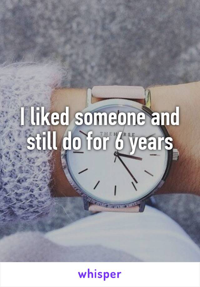 I liked someone and still do for 6 years