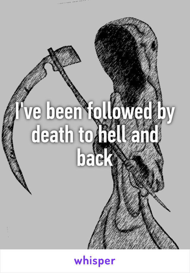 I've been followed by death to hell and back