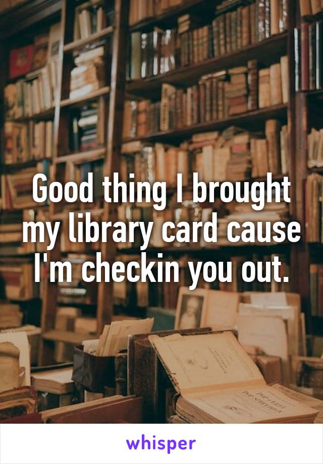 Good thing I brought my library card cause I'm checkin you out.