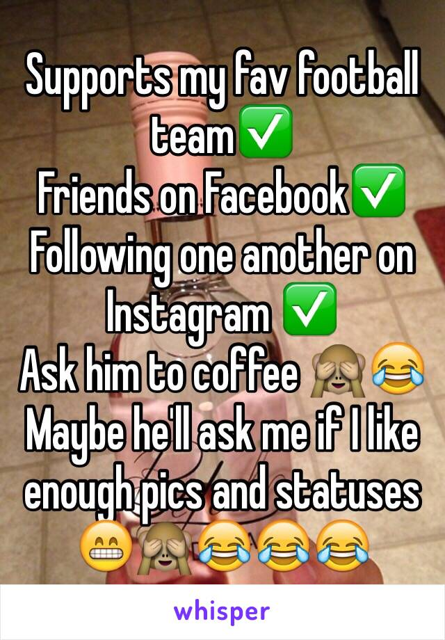 Supports my fav football team✅ Friends on Facebook✅ Following one another on Instagram ✅ Ask him to coffee 🙈😂 Maybe he'll ask me if I like enough pics and statuses 😁🙈😂😂😂
