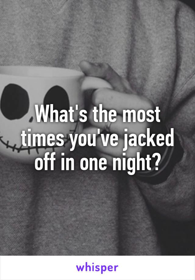 What's the most times you've jacked off in one night?