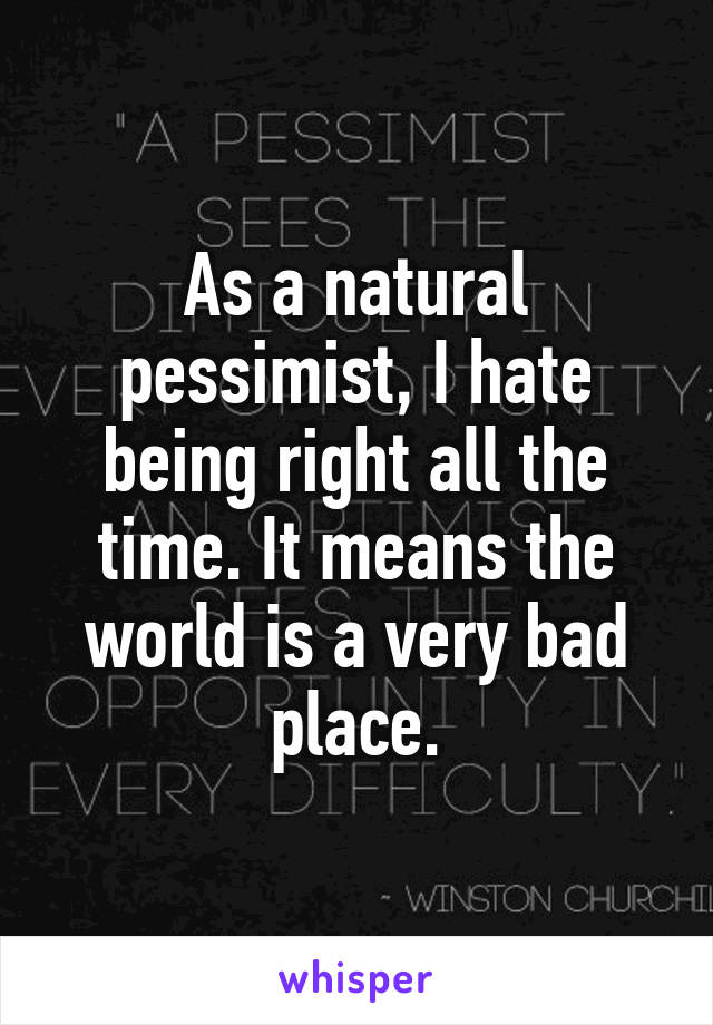 As a natural pessimist, I hate being right all the time. It means the world is a very bad place.
