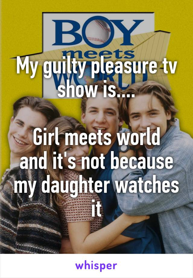 My guilty pleasure tv show is....  Girl meets world and it's not because my daughter watches it