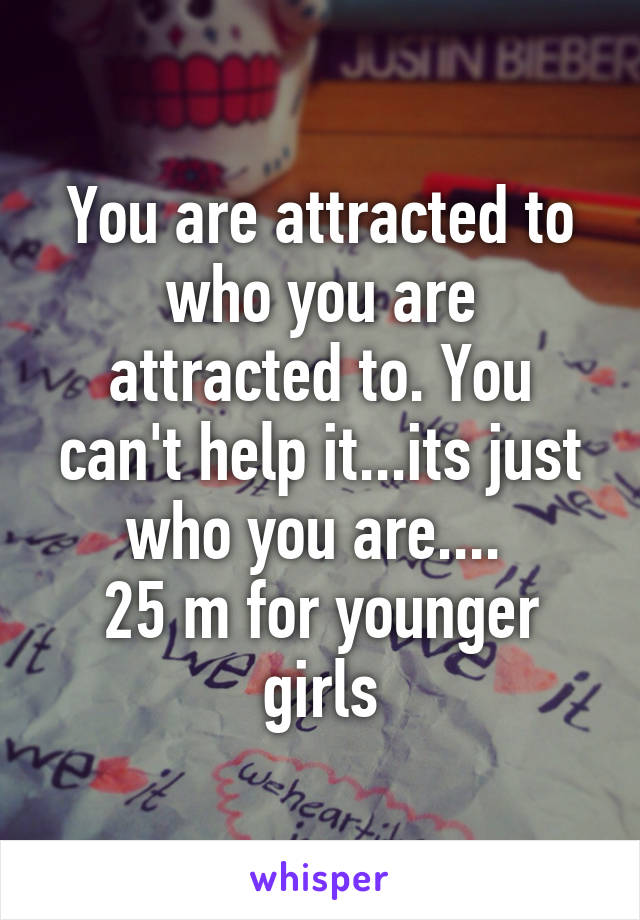 You are attracted to who you are attracted to. You can't help it...its just who you are....  25 m for younger girls