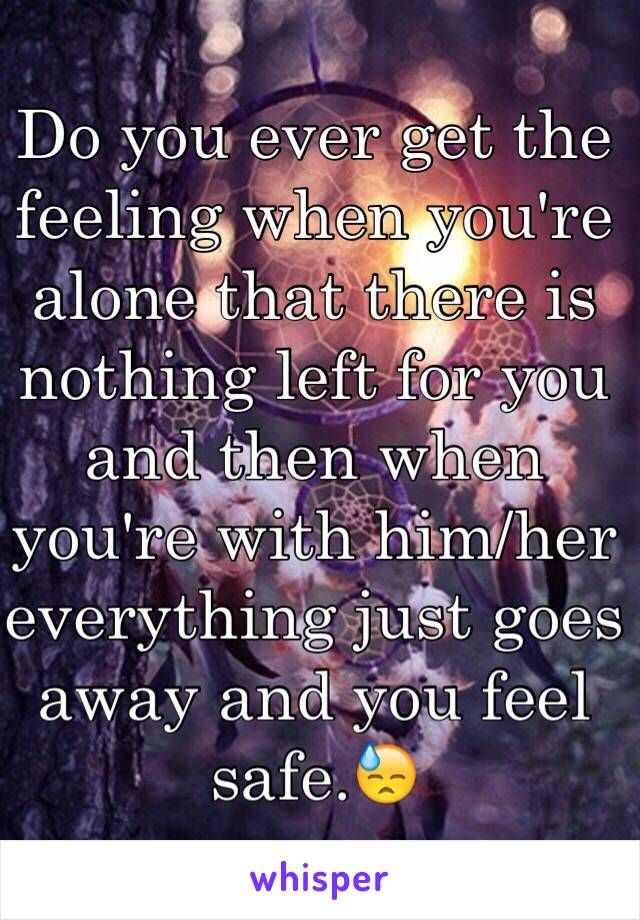 Do you ever get the feeling when you're alone that there is nothing left for you and then when you're with him/her everything just goes away and you feel safe.😓
