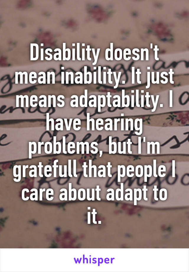 Disability doesn't mean inability. It just means adaptability. I have hearing problems, but I'm gratefull that people I care about adapt to it.