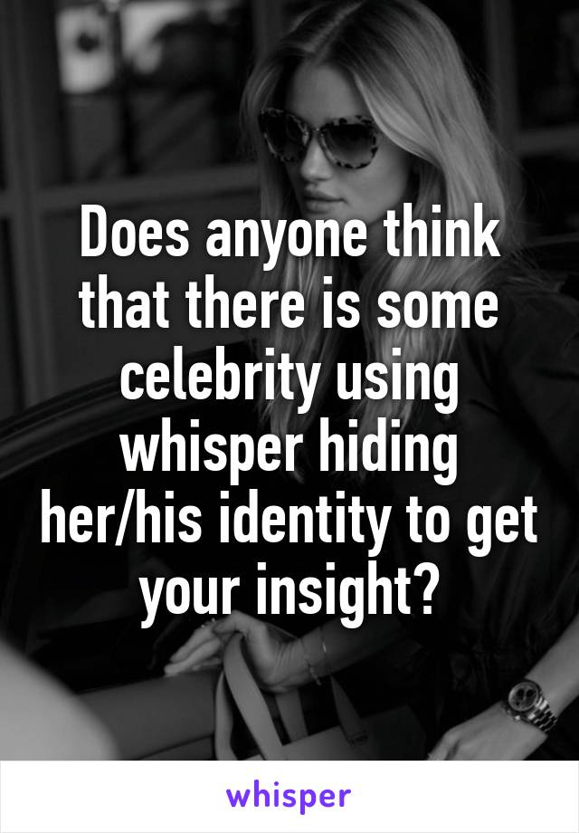 Does anyone think that there is some celebrity using whisper hiding her/his identity to get your insight?