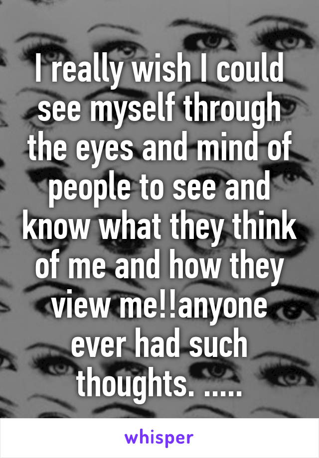 I really wish I could see myself through the eyes and mind of people to see and know what they think of me and how they view me!!anyone ever had such thoughts. .....