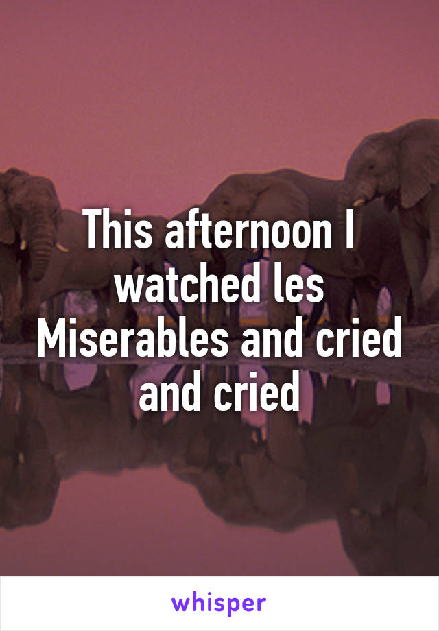This afternoon I watched les Miserables and cried and cried