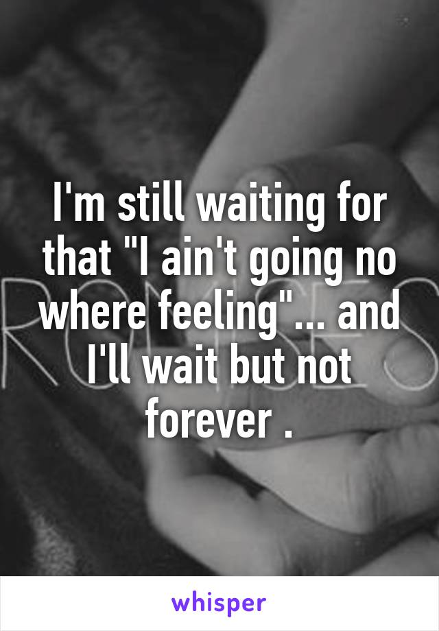 """I'm still waiting for that """"I ain't going no where feeling""""... and I'll wait but not forever ."""